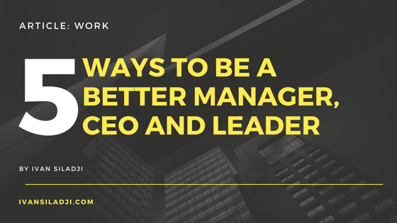 5 Ways to Be a Better Manager, CEO andLeader
