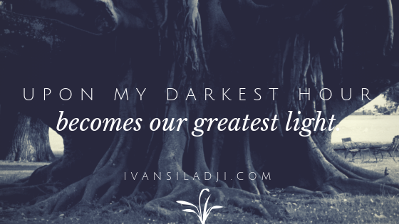 Upon my darkest hour, becomes our greatest light