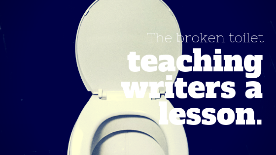 The broken toilet teaching writers a lesson.