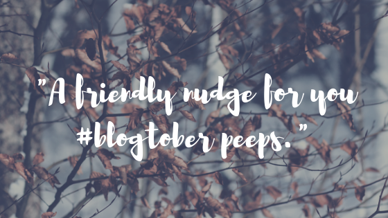 A friendly nudge for you #blogtober peeps